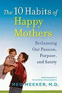 The 10 Habits of Happy Mothers: Reclaiming Our Passion, Purpose, and Sanity - Meeker, Meg
