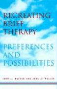 Recreating Brief Therapy: Preferences and Possibilities - Walter, John L.; Peller, Jane E.