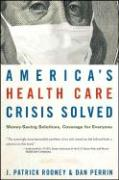 America's Health Care Crisis Solved: Money-Saving Solutions, Coverage for Everyone - Rooney, J. Patrick; Perrin, Dan