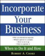 Incorporate Your Business: When to Do It and How - Cooke, Robert A.