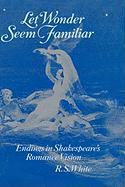 Let Wonder Seem Familiar: Shakespeare and the Romance Ending - White, R. S.
