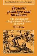 Peasants, Politicians and Producers: The Organisation of Agriculture in France Since 1918 - Cleary, M. C.; Cleary, Mark C.; Mark C. , Cleary