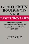 Gentlemen, Bourgeois, and Revolutionaries: Political Change and Cultural Persistence Among the Spanish Dominant Groups, 1750 1850 - Cruz, Jesus; Jesus, Cruz