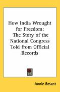 How India Wrought for Freedom: The Story of the National Congress Told from Official Records - Besant, Annie Wood