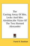 The Casting Away of Mrs. Lecks and Mrs. Aleshine; The Vizier of the Two Horned Alexander - Stockton, Frank R.