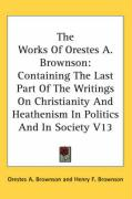 The Works of Orestes A. Brownson: Containing the Last Part of the Writings on Christianity and Heathenism in Politics and in Society V13 - Brownson, Orestes Augustus