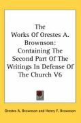 The Works of Orestes A. Brownson: Containing the Second Part of the Writings in Defense of the Church V6 - Brownson, Orestes Augustus