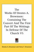 The Works of Orestes A. Brownson: Containing the Convert and the First Part of the Writings in Defense of the Church V5 - Brownson, Orestes Augustus