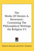 The Works of Orestes A. Brownson: Containing the Philosophical Writings on Religion V3 - Brownson, Orestes Augustus