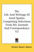 The Life and Writings of Jared Sparks: Comprising Selections from His Journals and Correspondence V2 - Adams, Herbert Baxter