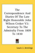 The Correspondence and Diaries of the Late Right Honorable John Wilson Croker V2: Secretary to the Admiralty from 1809 to 1830