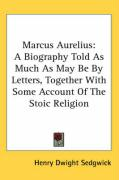 Marcus Aurelius: A Biography Told as Much as May Be by Letters, Together with Some Account of the Stoic Religion - Sedgwick, Henry Dwight