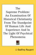 The Supreme Problem: An Examination of Historical Christianity from the Standpoint of Human Life and Experience and in the Light of Psychic - Raupert, J. Godfrey
