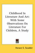 Childhood in Literature and Art: With Some Observations on Literature for Children, a Study - Scudder, Horace Elisha