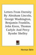 Letters from Eternity by Abraham Lincoln, George Washington, Benjamin Franklin, John Knox, Thomas Carlyle and Percy Bysshe Shelley