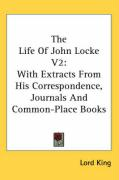 The Life of John Locke V2: With Extracts from His Correspondence, Journals and Common-Place Books - King, Lord