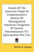 Annals of the American Pulpit or Commemorative Notices of Distinguished American Clergymen of Various Denominations V5: Episcopalian Part Two - Sprague, William Buell