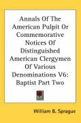 Annals of the American Pulpit or Commemorative Notices of Distinguished American Clergymen of Various Denominations V6: Baptist Part Two - Sprague, William Buell