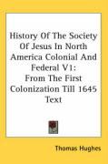 History of the Society of Jesus in North America Colonial and Federal V1: From the First Colonization Till 1645 Text - Hughes, Thomas