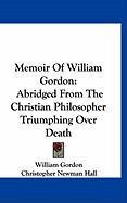Memoir of William Gordon: Abridged from the Christian Philosopher Triumphing Over Death - Gordon, William