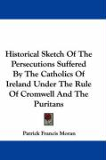 Historical Sketch of the Persecutions Suffered by the Catholics of Ireland Under the Rule of Cromwell and the Puritans - Moran, Patrick Francis