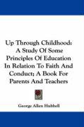 Up Through Childhood: A Study of Some Principles of Education in Relation to Faith and Conduct; A Book for Parents and Teachers - Hubbell, George Allen