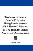 Ten Years in South-Central Polynesia: Being Reminiscences of a Personal Mission to the Friendly Islands and Their Dependencies - West, Thomas