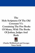 The Holy Scriptures of the Old Covenant V1: Containing the Five Books of Moses, with the Books of Joshua, Judges and Ruth - Wellbeloved, Charles; Smith, Georgee Vance; Porter, John Scott