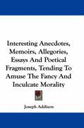 Interesting Anecdotes, Memoirs, Allegories, Essays and Poetical Fragments, Tending to Amuse the Fancy and Inculcate Morality - Addison, Joseph