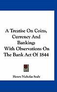 A Treatise on Coins, Currency and Banking: With Observations on the Bank Act of 1844 - Sealy, Henry Nicholas