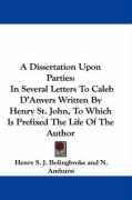 A Dissertation Upon Parties: In Several Letters to Caleb D'Anvers Written by Henry St. John, to Which Is Prefixed the Life of the Author - Bolingbroke, Henry St John; Amhurst, N.
