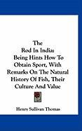 The Rod in India: Being Hints How to Obtain Sport, with Remarks on the Natural History of Fish, Their Culture and Value - Thomas, Henry Sullivan