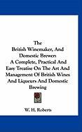 The British Winemaker, and Domestic Brewer: A Complete, Practical and Easy Treatise on the Art and Management of British Wines and Liqueurs and Domest - Roberts, W. H.