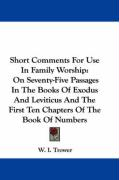 Short Comments for Use in Family Worship: On Seventy-Five Passages in the Books of Exodus and Leviticus and the First Ten Chapters of the Book of Numb - Trower, W. I.