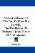 A Short Calendar of the Feet of Fines for Norfolk: In the Reigns of Richard I, John, Henry III and Edward I - Rye, Walter
