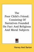 The Poor Child's Friend: Consisting of Narratives Founded on Fact and Religious and Moral Subjects - Harvey and Darton, And Darton