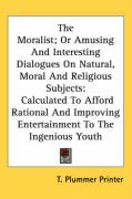 The Moralist; Or Amusing and Interesting Dialogues on Natural, Moral and Religious Subjects: Calculated to Afford Rational and Improving Entertainment - T. Plummer Printer, Plummer Printer