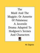 The Maid and the Magpie; Or Annette of Palaiseau: A Juvenile Drama Adapted to Hodgson's Scenes and Characters - Caigniez, M.