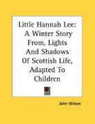 Little Hannah Lee: A Winter Story From, Lights and Shadows of Scottish Life, Adapted to Children - Wilson, John