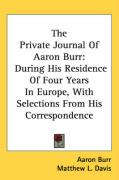 The Private Journal of Aaron Burr: During His Residence of Four Years in Europe, with Selections from His Correspondence - Burr, Aaron