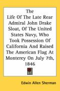 The Life of the Late Rear Admiral John Drake Sloat, of the United States Navy, Who Took Possession of California and Raised the American Flag at Monte - Sherman, Edwin Allen