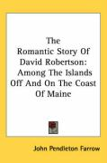 The Romantic Story of David Robertson: Among the Islands Off and on the Coast of Maine - Farrow, John Pendleton