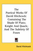 The Poetical Works of David Hitchcock: Containing the Shade of Plato; Knight and Quack; And the Subtlety of Foxes - Hitchcock, David