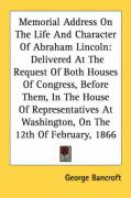 Memorial Address on the Life and Character of Abraham Lincoln: Delivered at the Request of Both Houses of Congress, Before Them, in the House of Repre - Bancroft, George