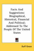 Facts and Suggestions: Biographical, Historical, Financial and Political; Addressed to the People of the United States - Green, Duff