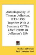 Autobiography of Thomas Jefferson, 1743-1790: Together with a Summary of the Chief Events in Jefferson's Life - Jefferson, Thomas