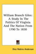 William Branch Giles: A Study in the Politics of Virginia and the Nation from 1790 to 1830 - Anderson, Dice Robins