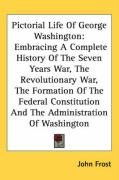 Pictorial Life of George Washington: Embracing a Complete History of the Seven Years War, the Revolutionary War, the Formation of the Federal Constitu - Frost, John