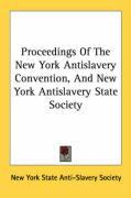 Proceedings of the New York Antislavery Convention, and New York Antislavery State Society - New York State Anti-Slavery Society, Yor