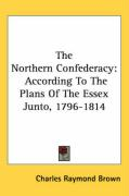 The Northern Confederacy: According to the Plans of the Essex Junto, 1796-1814 - Brown, Charles Raymond